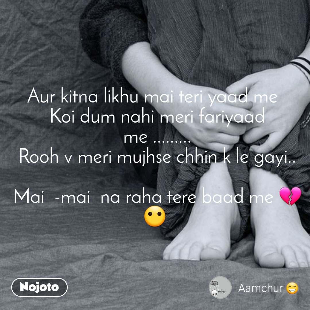 Aur kitna likhu mai teri yaad me   Koi dum nahi meri fariyaad  me .........  Rooh v meri mujhse chhin k le gayi..   Mai  -mai  na raha tere baad me 💔😶