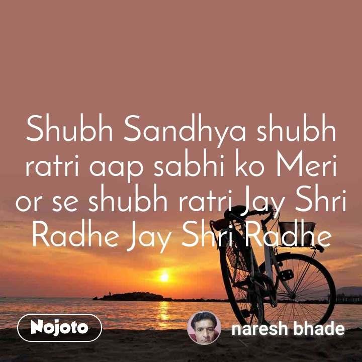 Shubh Sandhya shubh ratri aap sabhi ko Meri or se shubh ratri Jay Shri Radhe Jay Shri Radhe