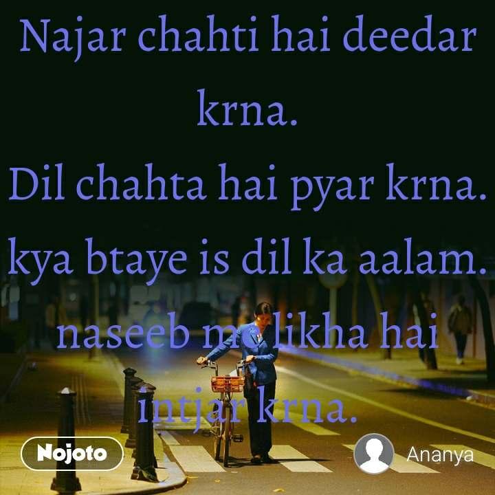Najar chahti hai deedar krna. Dil chahta hai pyar krna. kya btaye is dil ka aalam. naseeb me likha hai intjar krna.