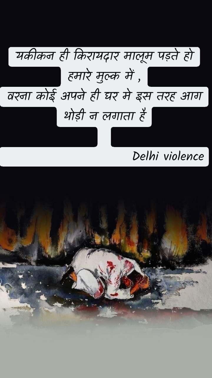 यकीकन ही किरायदार मालूम पड़ते हो हमारे मुल्क में , वरना कोई अपने ही घर मे इस तरह आग थोड़ी न लगाता है                           Delhi violence