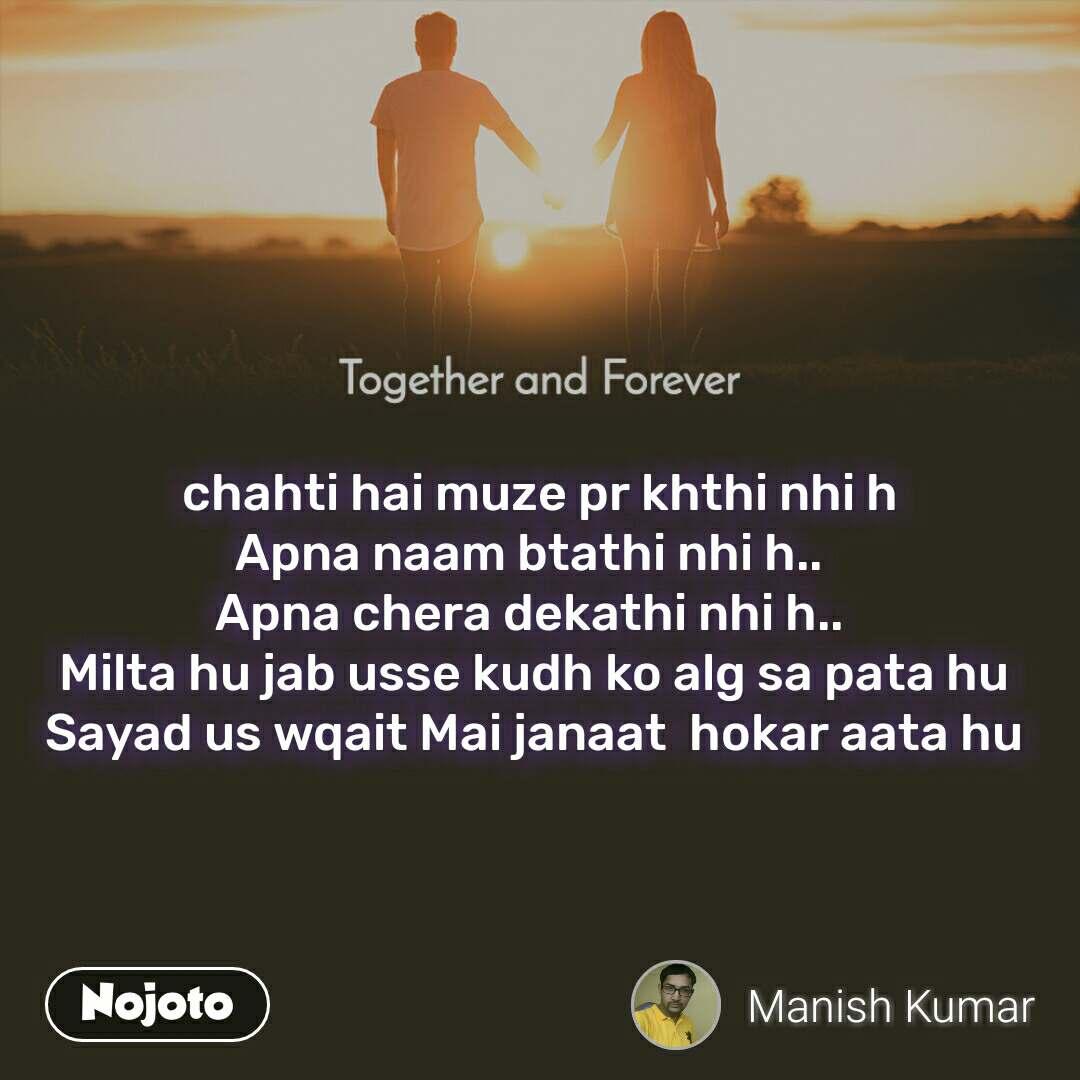 Together and Forever   chahti hai muze pr khthi nhi h Apna naam btathi nhi h..  Apna chera dekathi nhi h..  Milta hu jab usse kudh ko alg sa pata hu Sayad us wqait Mai janaat  hokar aata hu