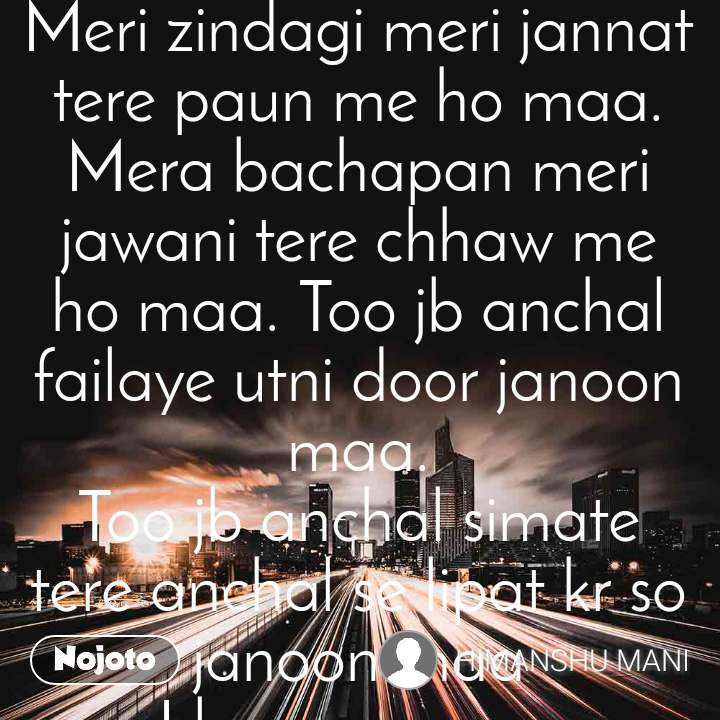 Meri zindagi meri jannat tere paun me ho maa. Mera bachapan meri jawani tere chhaw me ho maa. Too jb anchal failaye utni door janoon maa. Too jb anchal simate tere anchal se lipat kr so janoon maa I love u mom..  I