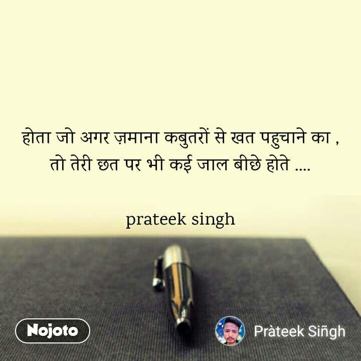 होता जो अगर ज़माना कबुतरों से खत पहुचाने का , तो तेरी छत पर भी कई जाल बीछे होते ....  prateek singh