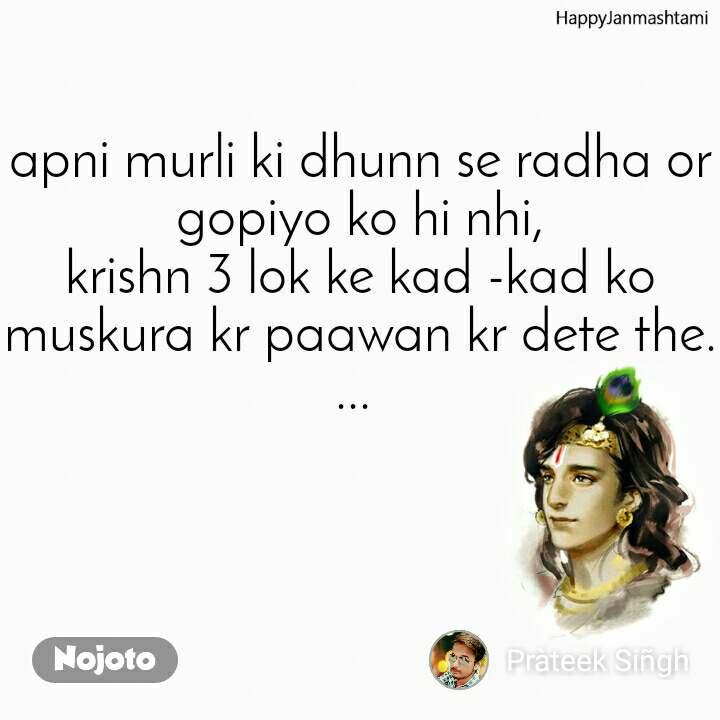 Happy Janmashtami apni murli ki dhunn se radha or gopiyo ko hi nhi, krishn 3 lok ke kad -kad ko muskura kr paawan kr dete the....