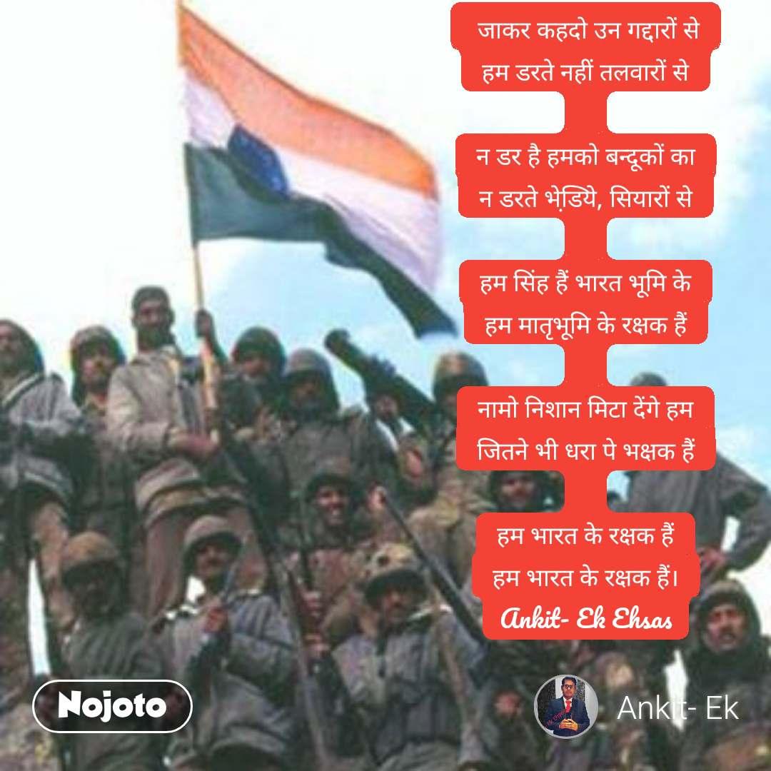 जाकर कहदो उन गद्दारों से हम डरते नहीं तलवारों से  न डर है हमको बन्दूकों का न डरते भेडि़ये, सियारों से  हम सिंह हैं भारत भूमि के हम मातृभूमि के रक्षक हैं  नामो निशान मिटा देंगे हम जितने भी धरा पे भक्षक हैं  हम भारत के रक्षक हैं हम भारत के रक्षक हैं। Ankit- Ek Ehsas