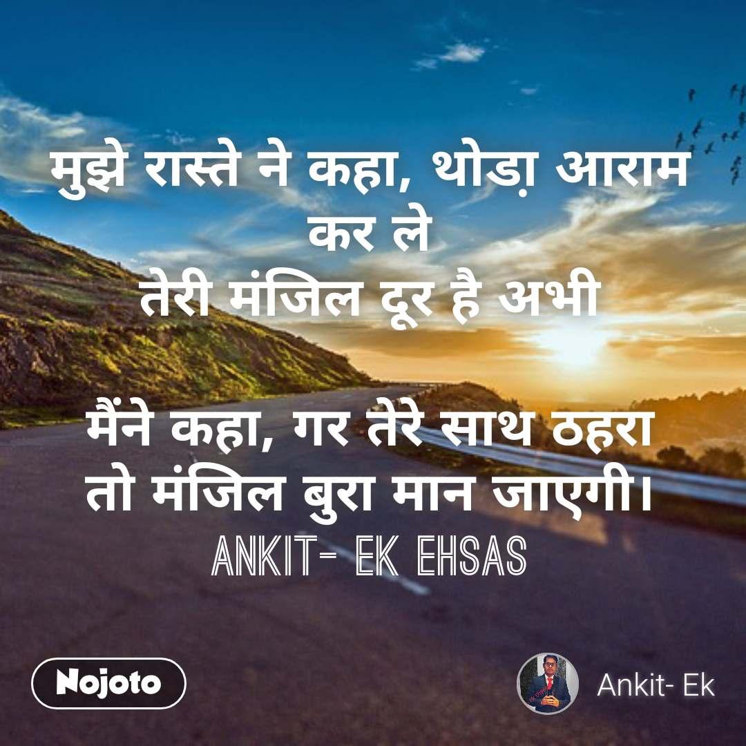 मुझे रास्ते ने कहा, थोडा़ आराम कर ले तेरी मंजिल दूर है अभी  मैंने कहा, गर तेरे साथ ठहरा तो मंजिल बुरा मान जाएगी। Ankit- Ek Ehsas