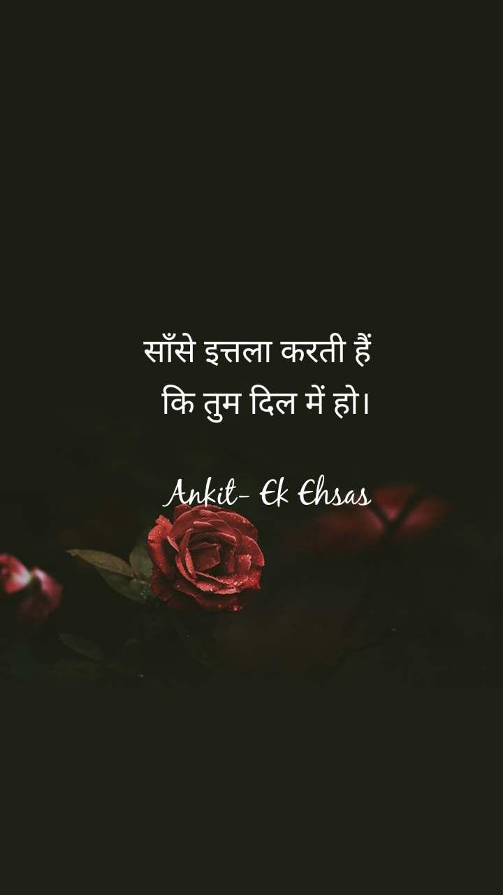 साँसे इत्तला करती हैं कि तुम दिल में हो।  Ankit- Ek Ehsas