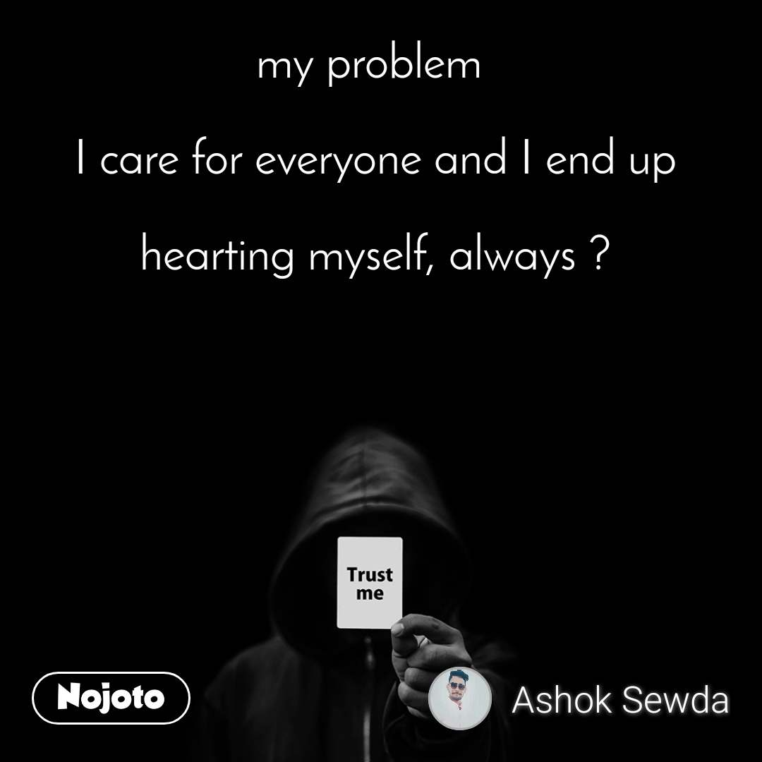 Trust me my problem   I care for everyone and I end up   hearting myself, always ?
