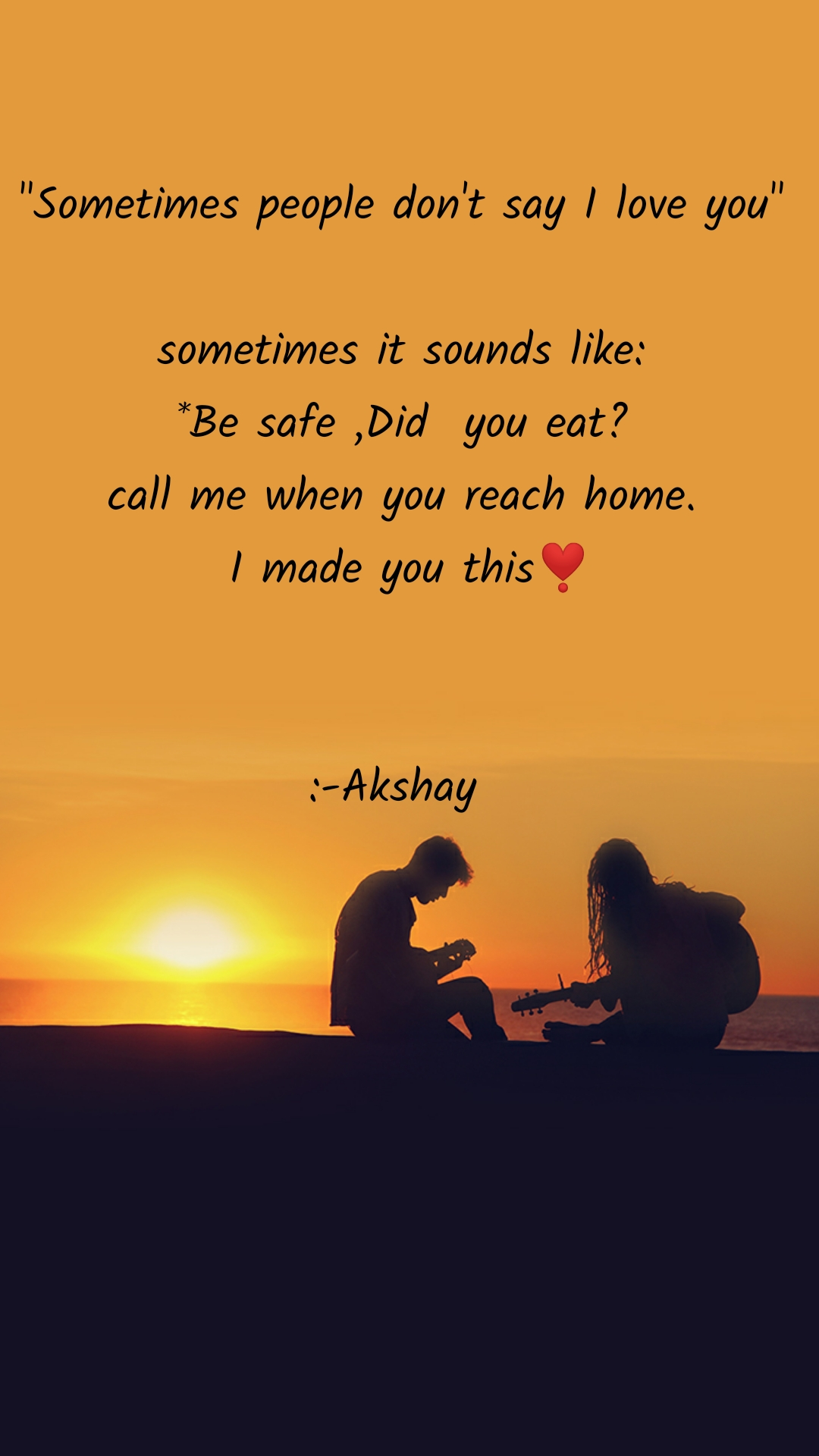 """Sometimes people don't say I love you""  sometimes it sounds like: *Be safe ,Did  you eat? call me when you reach home.  I made you this❣️   :-Akshay"