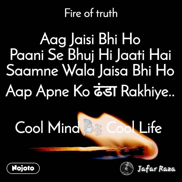 Fire of truth Aag Jaisi Bhi Ho Paani Se Bhuj Hi Jaati Hai Saamne Wala Jaisa Bhi Ho Aap Apne Ko ढंडा Rakhiye..  Cool Mind 🌬 Cool Life