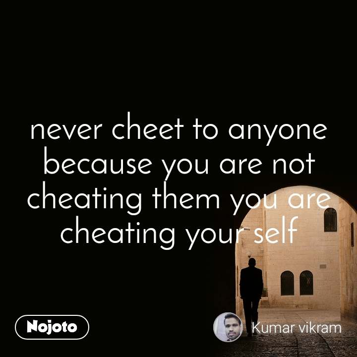 never cheet to anyone because you are not cheating them you are cheating your self