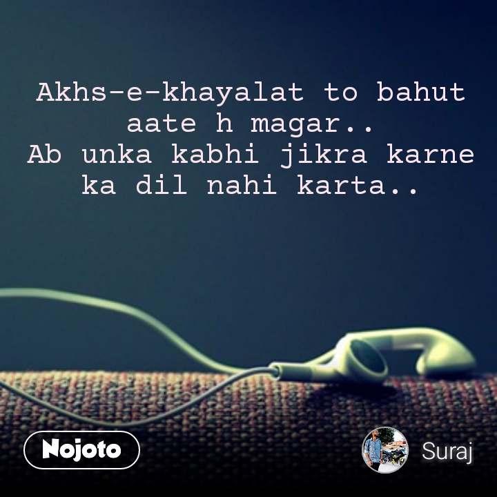 Akhs-e-khayalat to bahut aate h magar.. Ab unka kabhi jikra karne ka dil nahi karta..