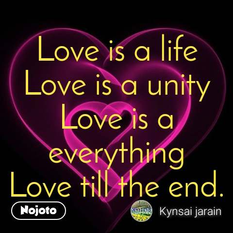 Love is a life Love is a unity Love is a everything Love till the end.