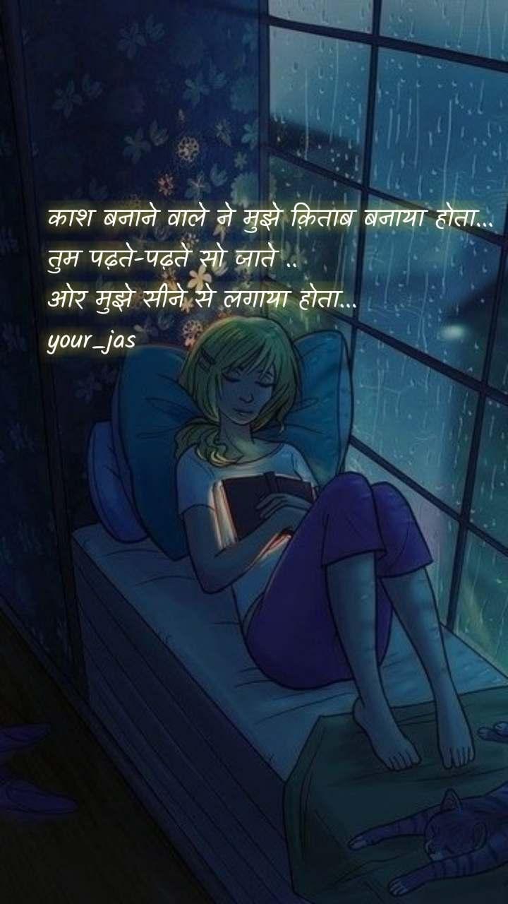 काश बनाने वाले ने मुझे क़िताब बनाया होता... तुम पढ़ते-पढ़ते सो जाते .. ओर मुझे सीने से लगाया होता... your_jas