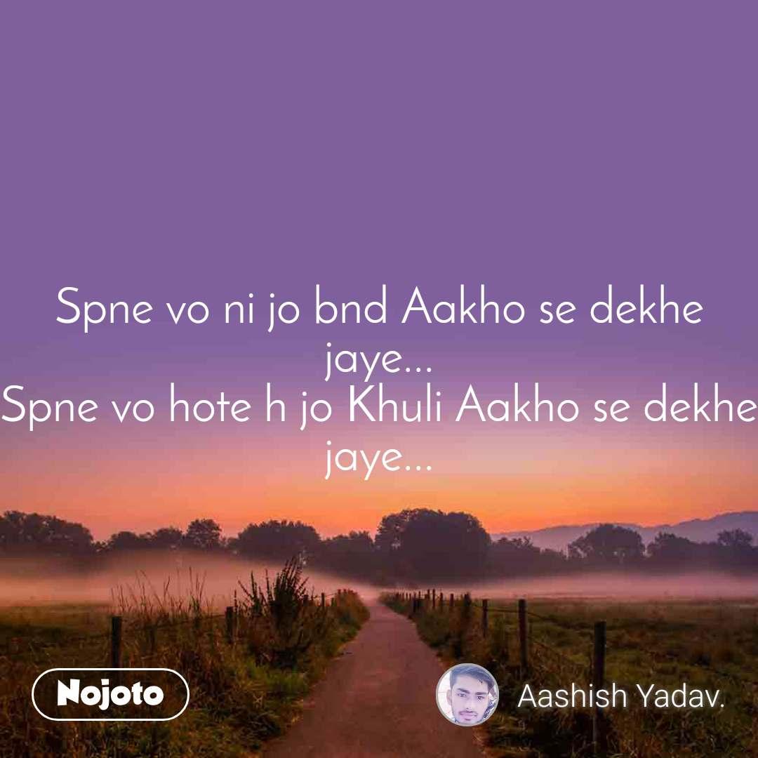 Spne vo ni jo bnd Aakho se dekhe jaye... Spne vo hote h jo Khuli Aakho se dekhe jaye...