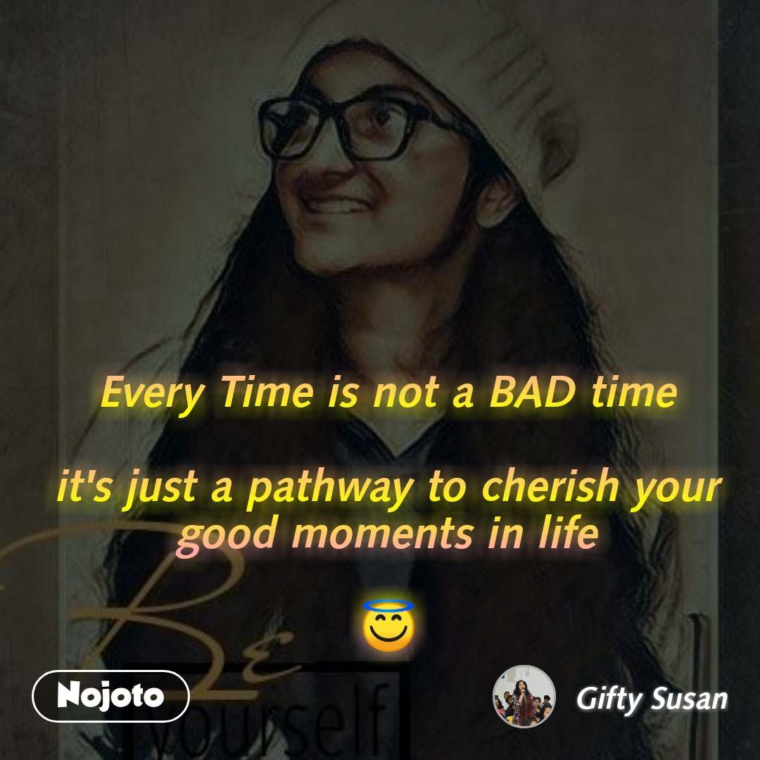 Every Time is not a BAD time  it's just a pathway to cherish your good moments in life  😇