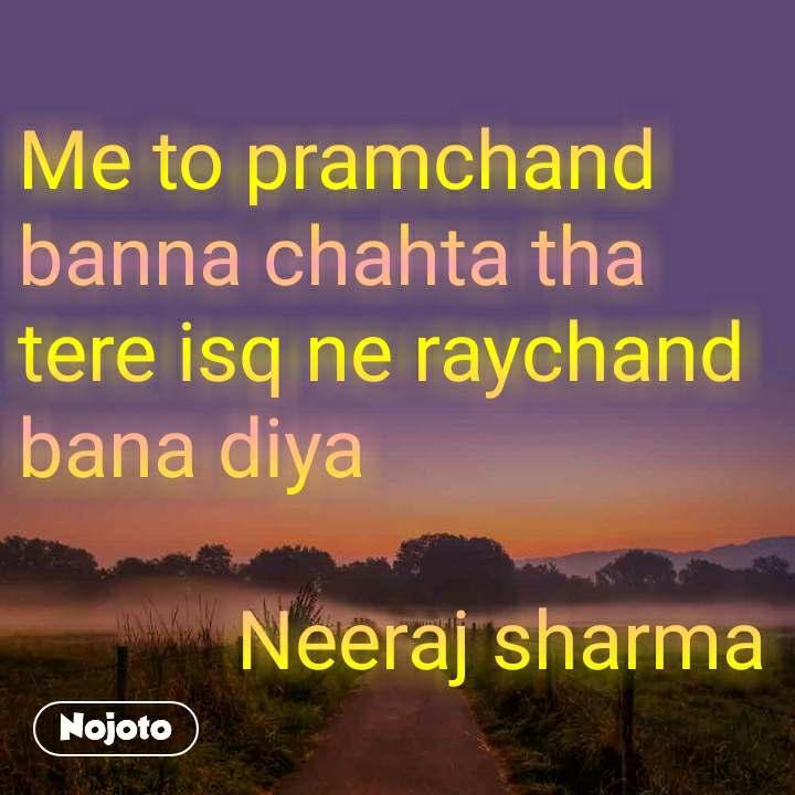 Me to pramchand banna chahta tha  tere isq ne raychand bana diya              Neeraj sharma