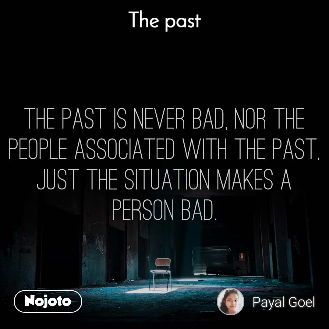 The past The past is never bad, nor the people associated with the past, just the situation makes a person bad.