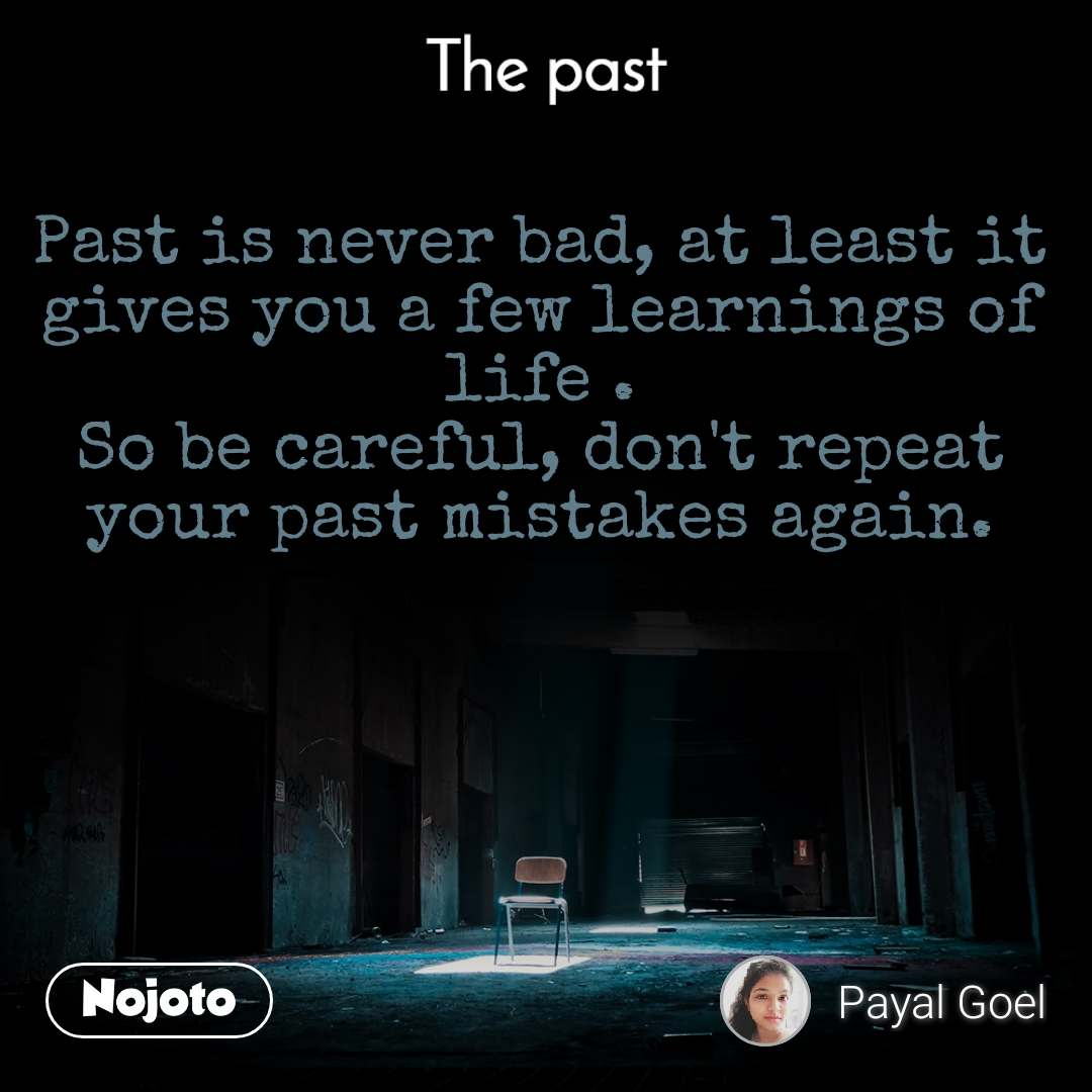 The past Past is never bad, at least it gives you a few learnings of life . So be careful, don't repeat your past mistakes again.