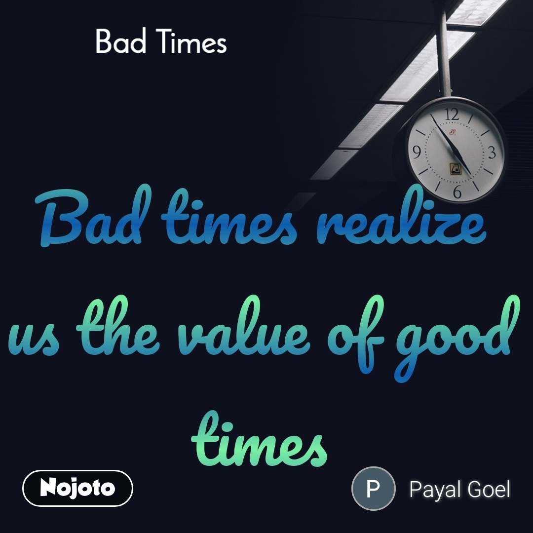 Bad Times Bad times realize us the value of good times