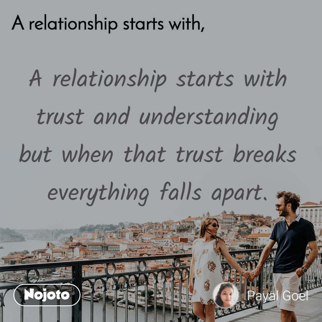 A relationship starts with A relationship starts with trust and understanding but when that trust breaks everything falls apart.