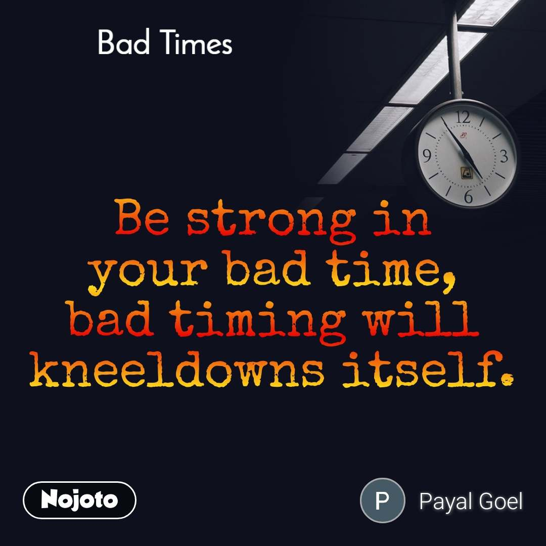 Bad Times Be strong in your bad time, bad timing will kneeldowns itself.