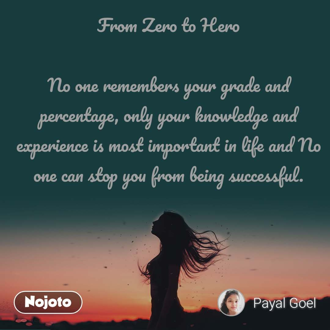 From Zero to Hero  No one remembers your grade and percentage, only your knowledge and experience is most important in life and No one can stop you from being successful.