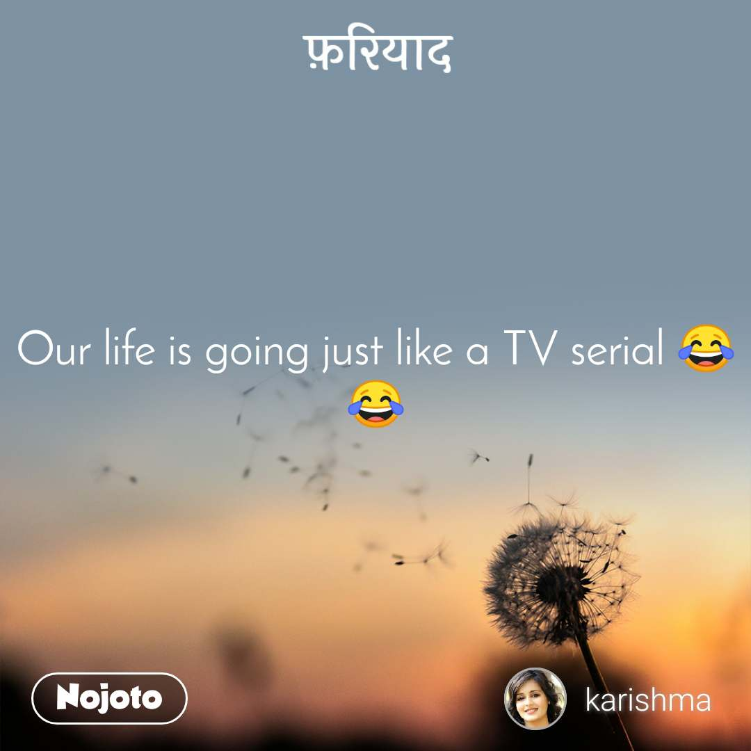 फ़रियाद Our life is going just like a TV serial 😂😂