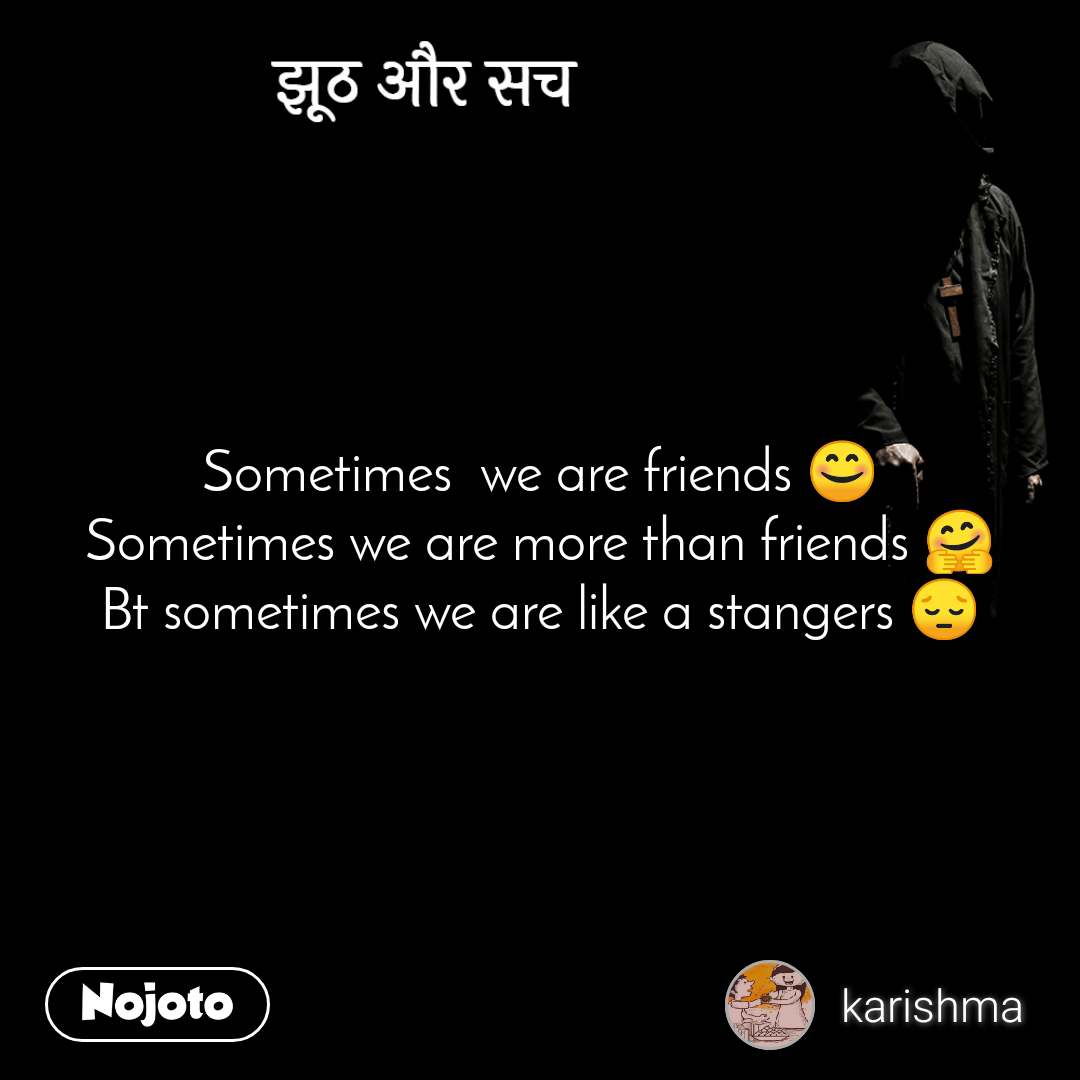 झूठ और सच Sometimes  we are friends 😊 Sometimes we are more than friends 🤗 Bt sometimes we are like a stangers 😔