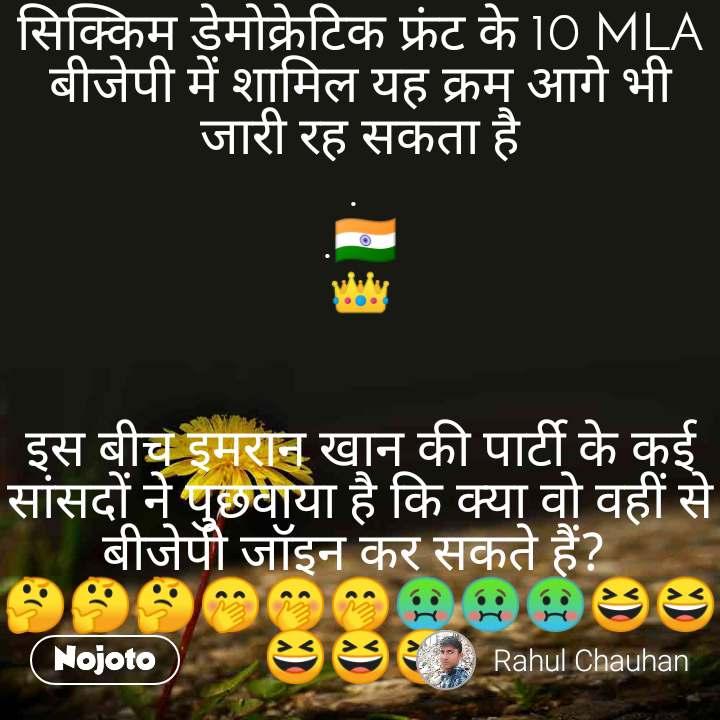सिक्किम डेमोक्रेटिक फ्रंट के 10 MLA बीजेपी में शामिल यह क्रम आगे भी जारी रह सकता है .  .🇮🇳 👑   इस बीच इमरान खान की पार्टी के कई सांसदों ने पुछवाया है कि क्या वो वहीं से बीजेपी जॉइन कर सकते हैं?  🤔🤔🤔🤭🤭🤭🤢🤢🤢😆😆😆😆😆  #मजाक_तक
