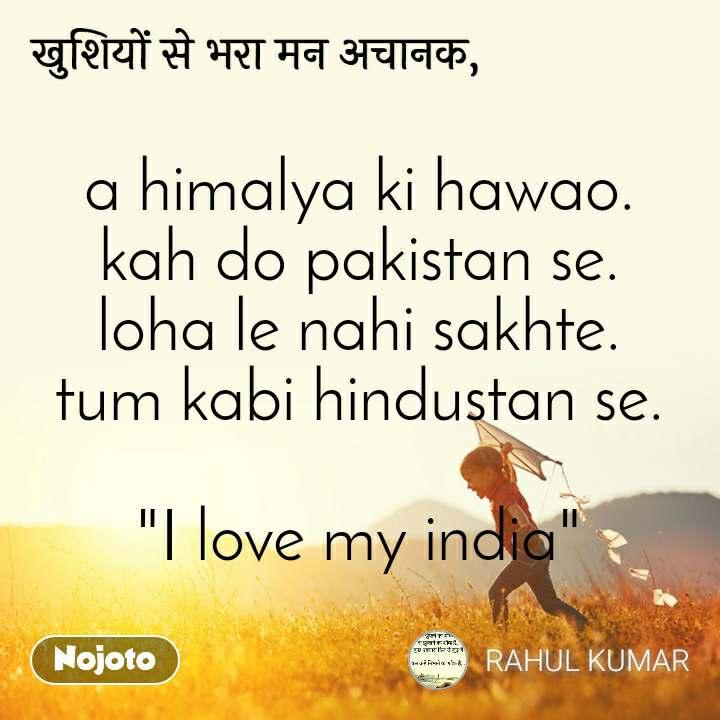 "खुशियों से भरा मन अचानक, a himalya ki hawao. kah do pakistan se. loha le nahi sakhte. tum kabi hindustan se.  ""I love my india"""