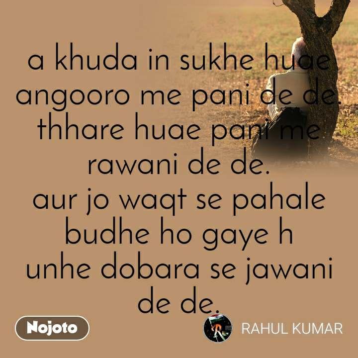 a khuda in sukhe huae angooro me pani de de. thhare huae pani me rawani de de. aur jo waqt se pahale budhe ho gaye h unhe dobara se jawani de de.