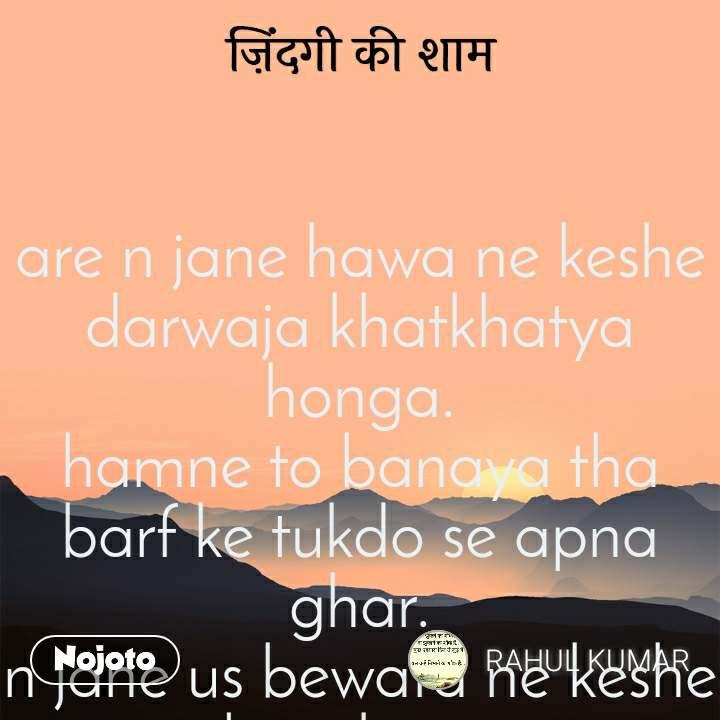 ज़िंदगी की शाम    are n jane hawa ne keshe darwaja khatkhatya honga. hamne to banaya tha barf ke tukdo se apna ghar. n jane us bewafa ne keshe jalaya honga.