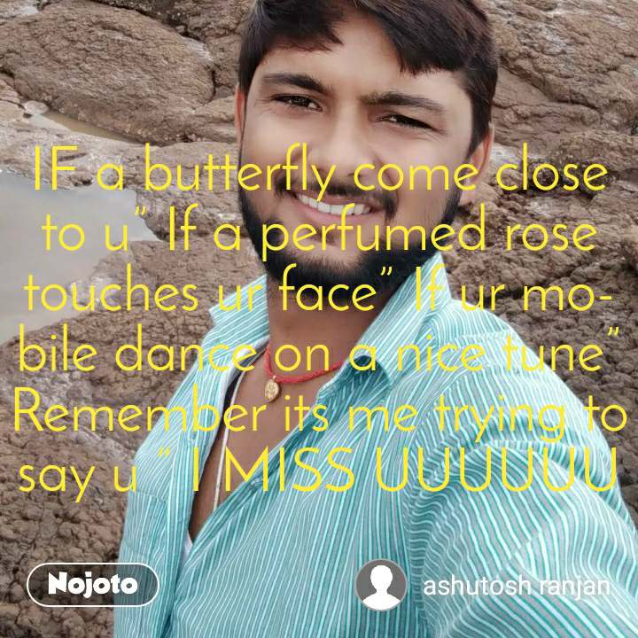 """IF a butterfly come close to u"""" If a perfumed rose touches ur face"""" If ur mobile dance on a nice tune"""" Remember its me trying to say u """" I MISS UUUUUU"""
