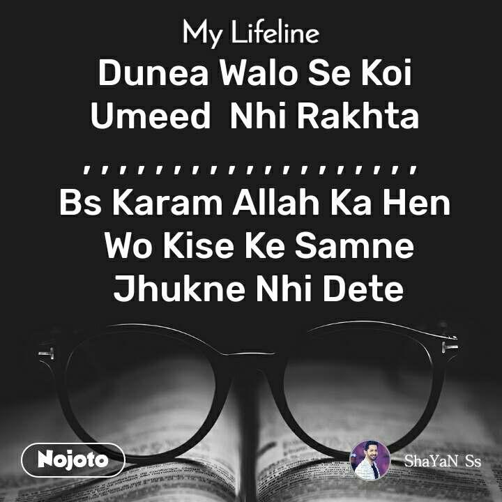 My lifeline Dunea Walo Se Koi  Umeed  Nhi Rakhta  , , , , , , , , , , , , , , , , , , ,  Bs Karam Allah Ka Hen  Wo Kise Ke Samne  Jhukne Nhi Dete
