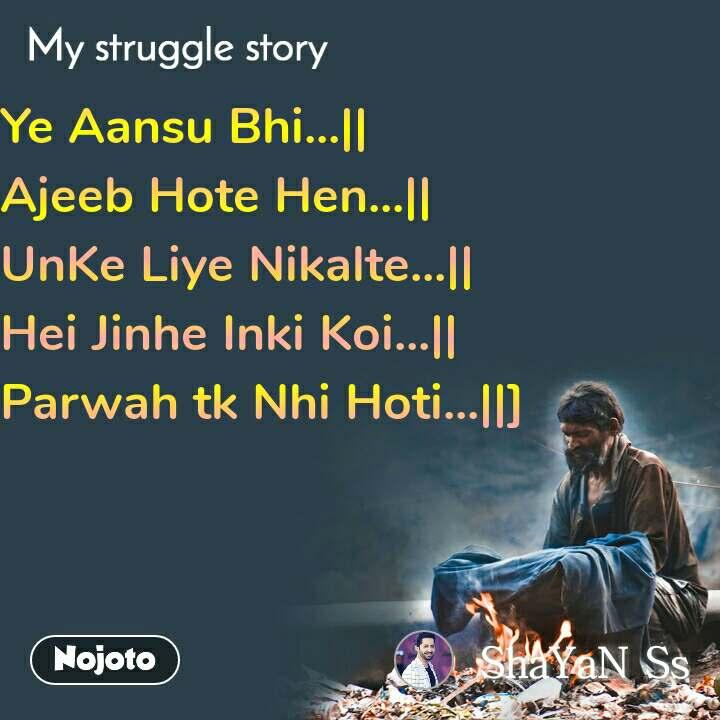 My Struggle story Ye Aansu Bhi...|| Ajeeb Hote Hen...|| UnKe Liye Nikalte...|| Hei Jinhe Inki Koi...|| Parwah tk Nhi Hoti...||]