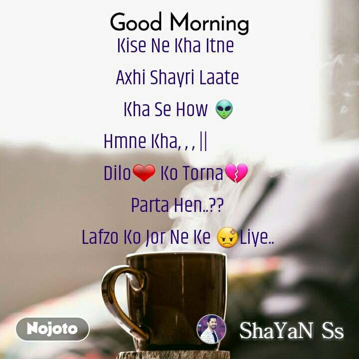 Good Morning Kise Ne Kha Itne  Axhi Shayri Laate  Kha Se How 👽        Hmne Kha, , , ||                   Dilo❤ Ko Torna💔  Parta Hen..?? Lafzo Ko Jor Ne Ke 😡Liye..