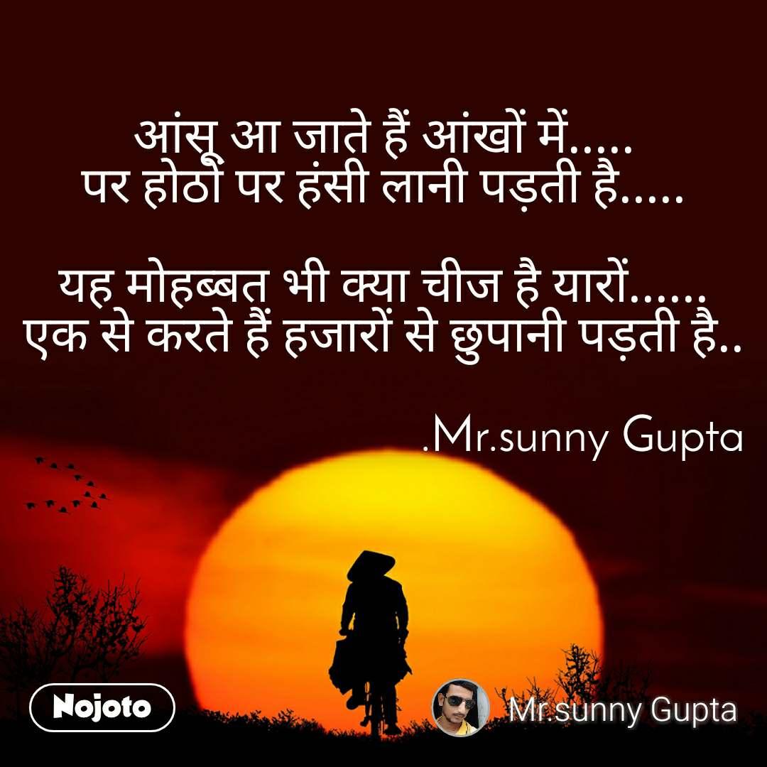 आंसू आ जाते हैं आंखों में..... पर होठों पर हंसी लानी पड़ती है.....  यह मोहब्बत भी क्या चीज है यारों...... एक से करते हैं हजारों से छुपानी पड़ती है..                                                          .Mr.sunny Gupta