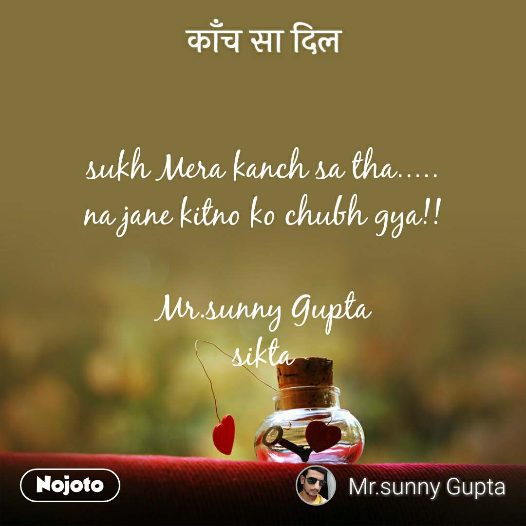 काँच सा दिल sukh Mera kanch sa tha..... na jane kitno ko chubh gya!!  Mr.sunny Gupta sikta