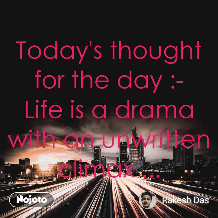 Today's thought for the day :- Life is a drama with an unwritten climax ...