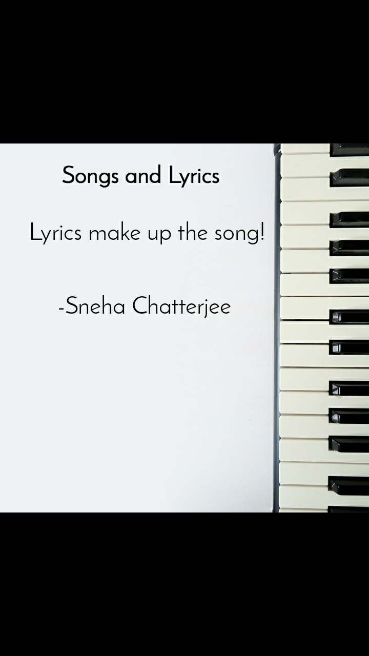 Songs and Lyrics  Lyrics make up the song!   -Sneha Chatterjee