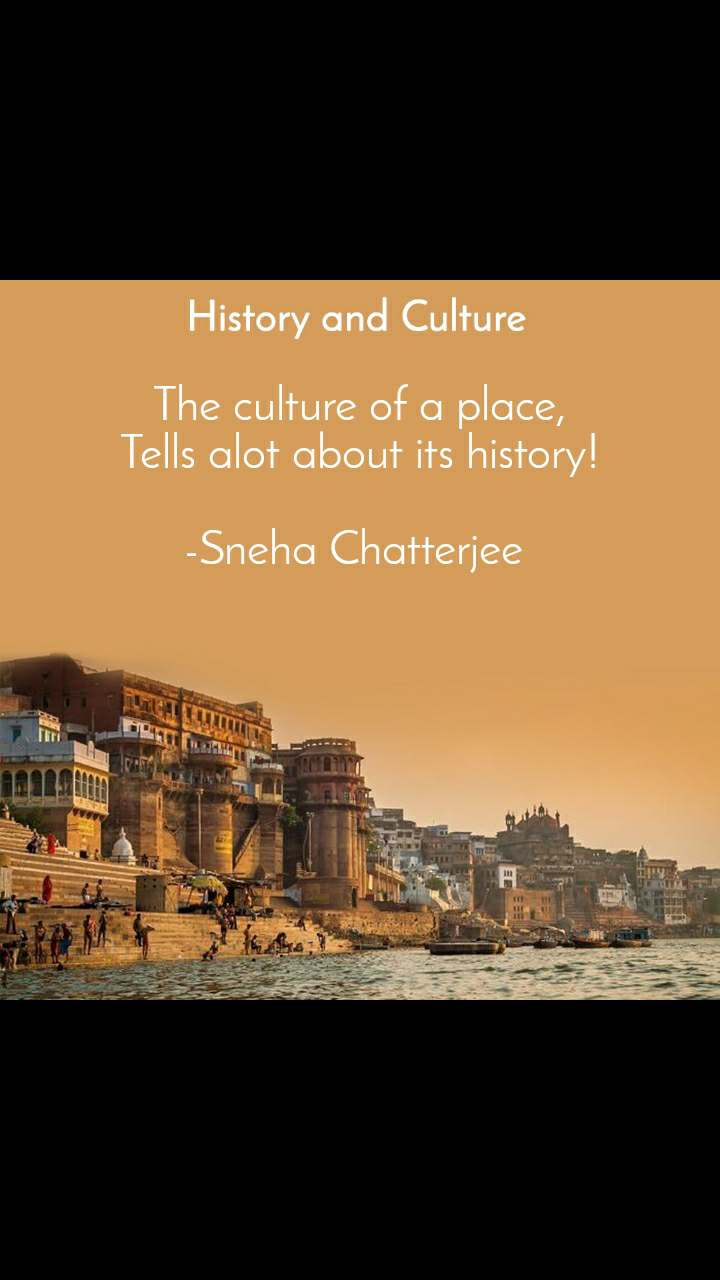 History and Culture  The culture of a place, Tells alot about its history!  -Sneha Chatterjee