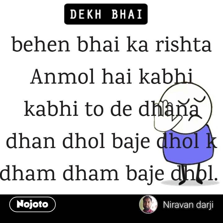 behen bhai ka rishta Anmol hai kabhi kabhi to de dhana dhan dhol baje dhol k dham dham baje dhol.