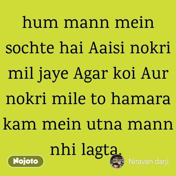 hum mann mein sochte hai Aaisi nokri mil jaye Agar koi Aur nokri mile to hamara kam mein utna mann nhi lagta.