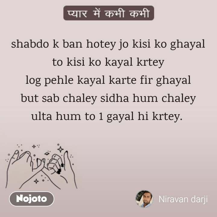 प्यार में कभी कभी  shabdo k ban hotey jo kisi ko ghayal to kisi ko kayal krtey log pehle kayal karte fir ghayal but sab chaley sidha hum chaley ulta hum to 1 gayal hi krtey.
