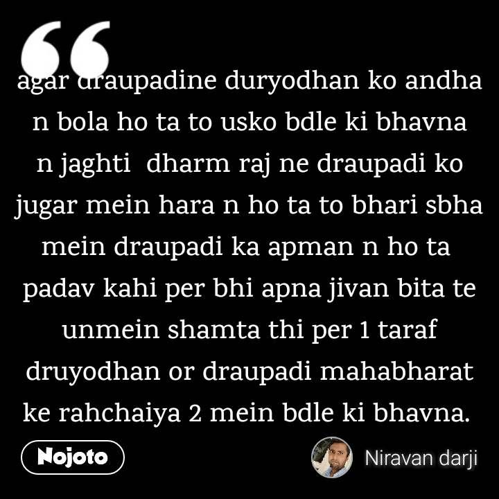 agar draupadine duryodhan ko andha n bola ho ta to usko bdle ki bhavna n jaghti  dharm raj ne draupadi ko jugar mein hara n ho ta to bhari sbha mein draupadi ka apman n ho ta  padav kahi per bhi apna jivan bita te unmein shamta thi per 1 taraf druyodhan or draupadi mahabharat ke rahchaiya 2 mein bdle ki bhavna.