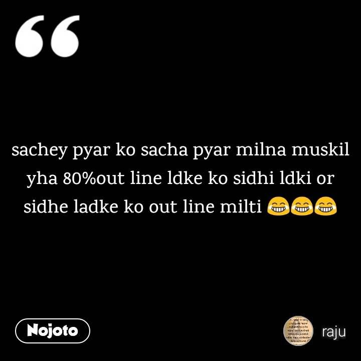 sachey pyar ko sacha pyar milna muskil yha 80%out line ldke ko sidhi ldki or sidhe ladke ko out line milti 😂😂😂