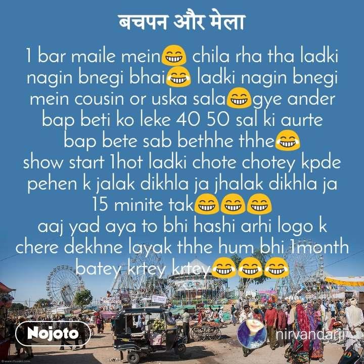 बचपन और मेला  1 bar maile mein😁 chila rha tha ladki nagin bnegi bhai😂 ladki nagin bnegi mein cousin or uska sala😁gye ander bap beti ko leke 40 50 sal ki aurte bap bete sab bethhe thhe😂 show start 1hot ladki chote chotey kpde pehen k jalak dikhla ja jhalak dikhla ja 15 minite tak😁😁😁 aaj yad aya to bhi hashi arhi logo k chere dekhne layak thhe hum bhi 1month batey krtey krtey😂😂😂