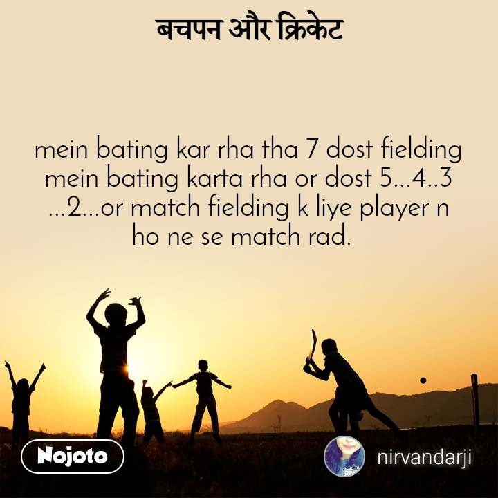 बचपन और क्रिकेट mein bating kar rha tha 7 dost fielding mein bating karta rha or dost 5...4..3 ...2...or match fielding k liye player n ho ne se match rad.