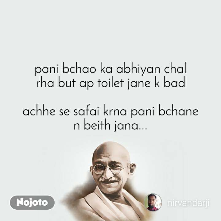 pani bchao ka abhiyan chal rha but ap toilet jane k bad  achhe se safai krna pani bchane n beith jana...